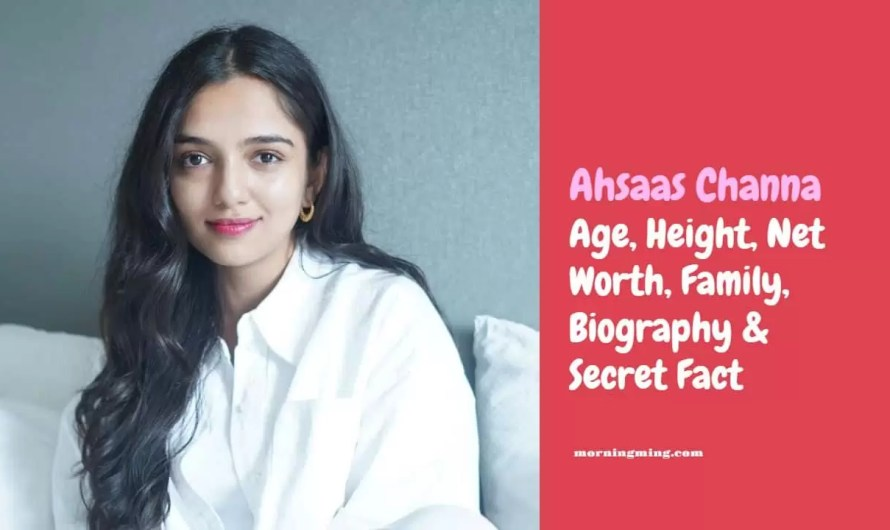 Ahsaas Channa Age, Height, Net Worth, Family, Biography & Secret Facts