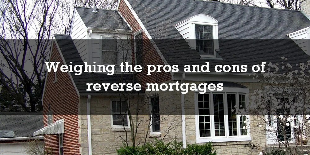 Weighing the pros and cons of reverse mortgages
