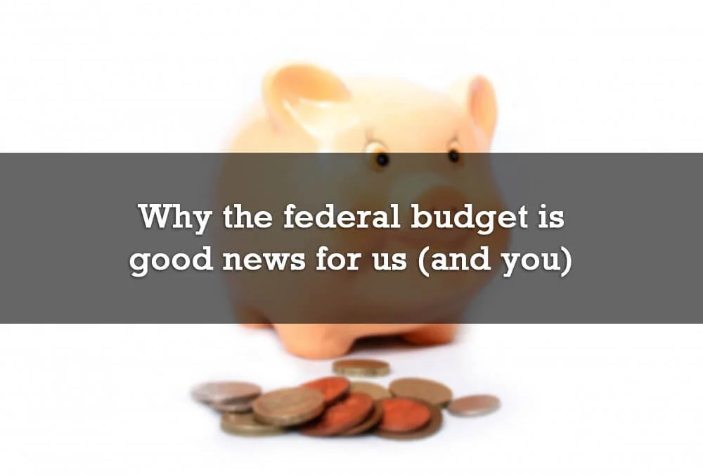 Why the federal budget is good news for us (and you)