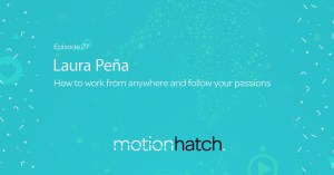 Motion Hatch Podcast 027: How to work from anywhere and follow your passions w/ Laura Peña