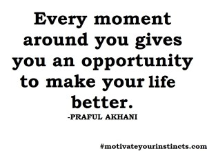 Every moment around you gives you an opportunity