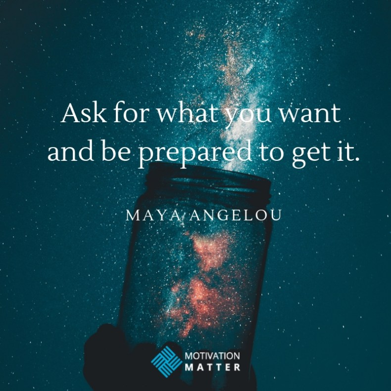 Maya Angelou Quote Ask for what you want and be prepared to get it.