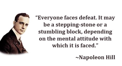 """Everyone faces defeat. It may be a stepping-stone or a stumbling block, depending on the mental attitude with which it is faced."" – Napoleon Hill"