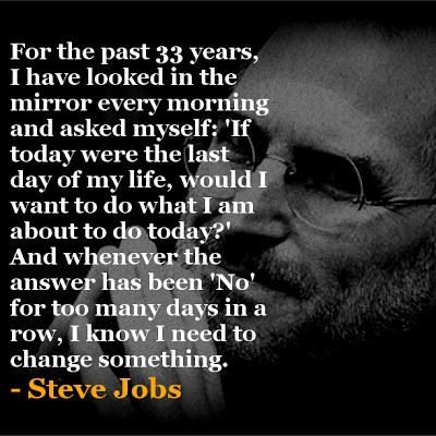 For the past 33 years, I have looked in the mirror every morning and asked myself: 'If today were the last day of my life, would I want to do what I am about to do today?' And whenever the answer has been 'No' for too many days in a row, I know I need to change something. - Steve Jobs