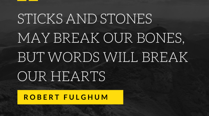 Sticks and stones may break our bones, but words will break our hearts