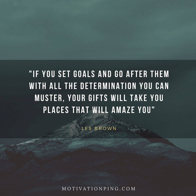 100 Inspirational Motivational Quotes  Updated 2018  18  If you set goals and go after them with all the determination you can  muster  your gifts will take you places that will amaze you