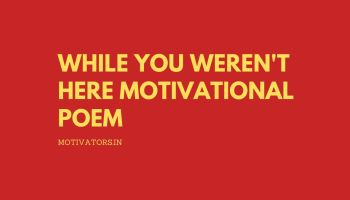 While You Weren't Here Motivational Poem