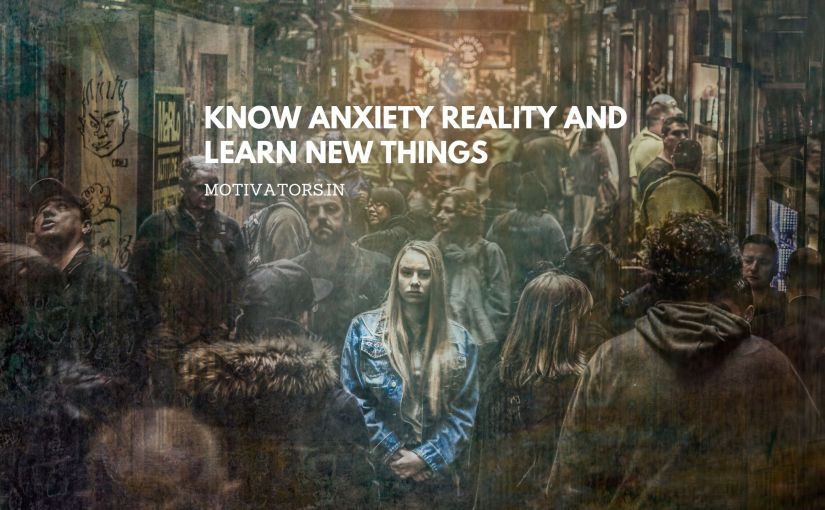 Know Anxiety Reality And Learn New Things