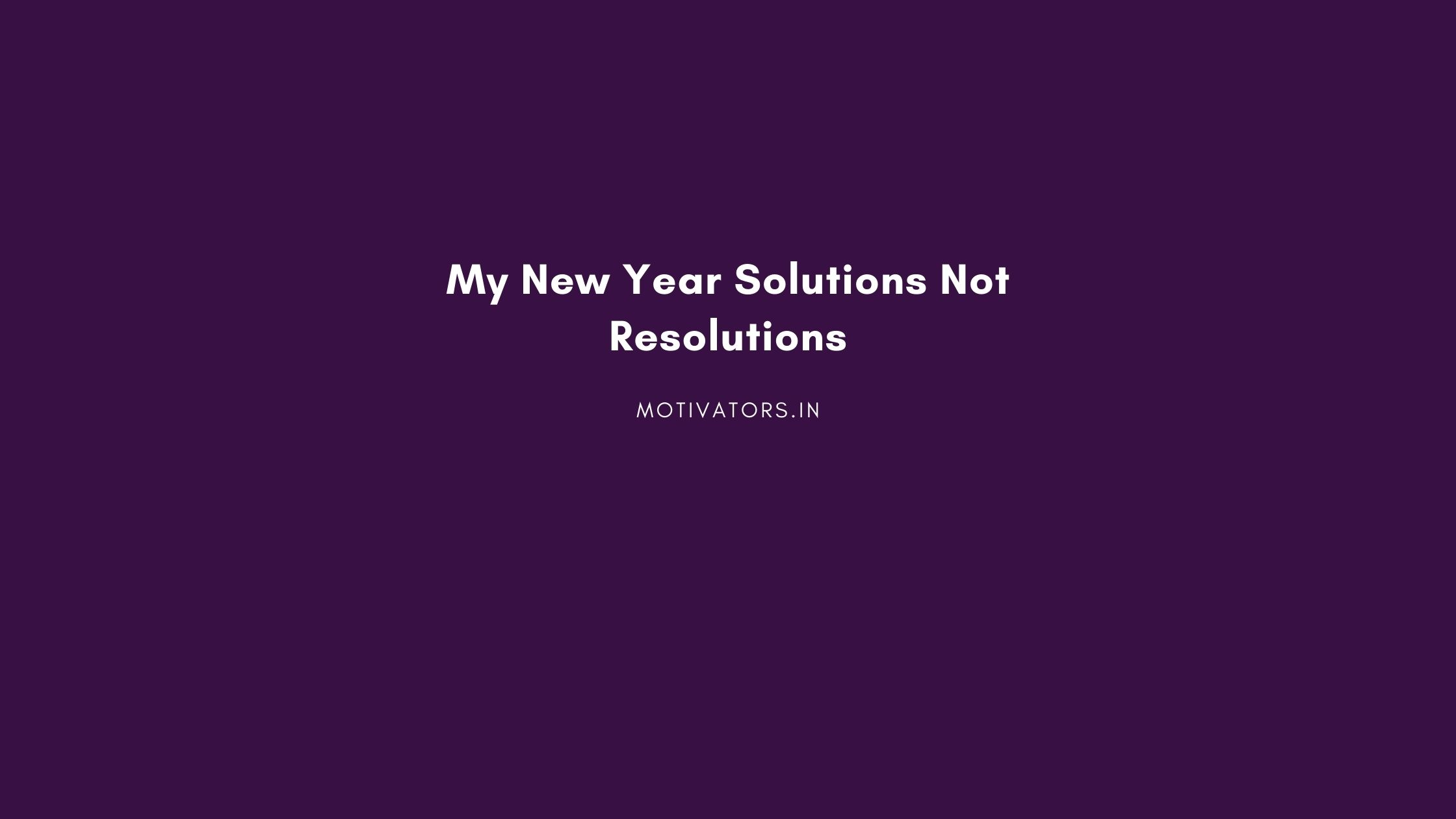 My New Year Solutions Not Resolutions