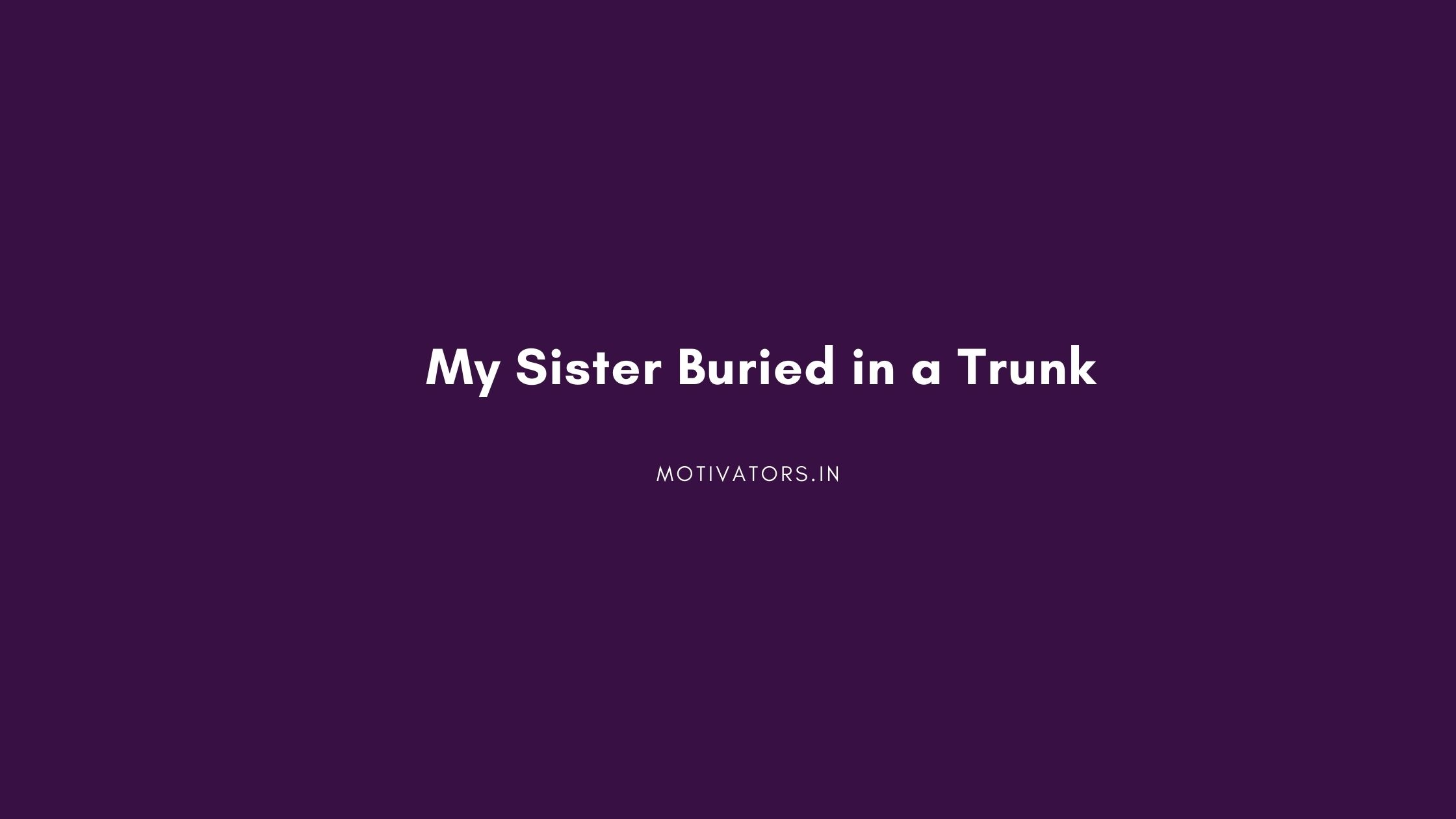 My Sister Buried in a Trunk
