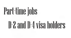Part time jobs: D-2 and D-4 visa holders