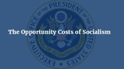 Council of Economic Advisers Issue Report on The Opportunity Costs of Socialism