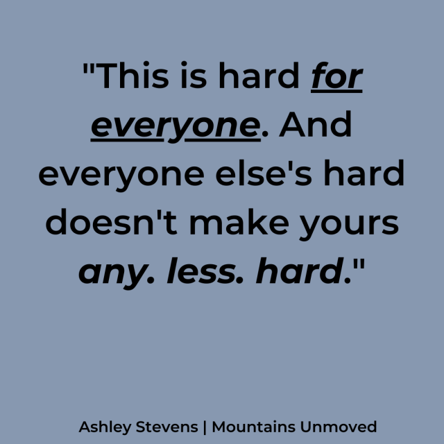 This is hard for everyone. And everyone else's hard doesn't make yours any less hard meme via Ashley Stevens at Mountains Unmoved