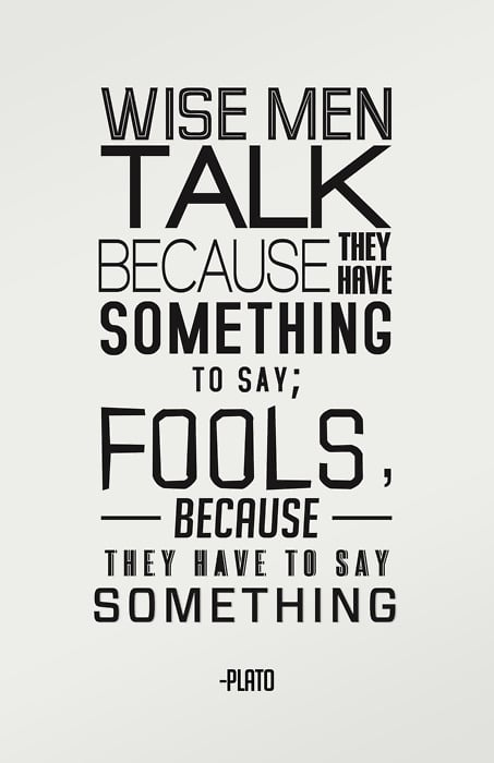 """""""Wise men talk because they have something to say; fools, because they have to say something."""""""