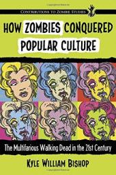 How Zombies Conquered Popular Culture The Multifarious Walking Dead in the 21st Century