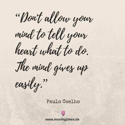 Don't allow your mind to tell your heart what to do. The mind gives up easily.