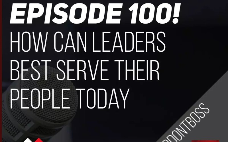How Can Leaders Best Serve Their People Today | Episode 100