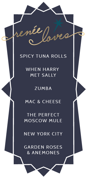 Renee loves: spicy tuna rolls, mac & cheese, zumba, When Harry Met Sally, New York City, Moscow Mules, garden roses, anemones