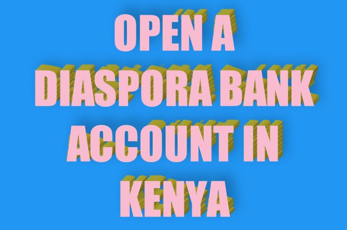 How to Open A Diaspora Account in Kenya Explained