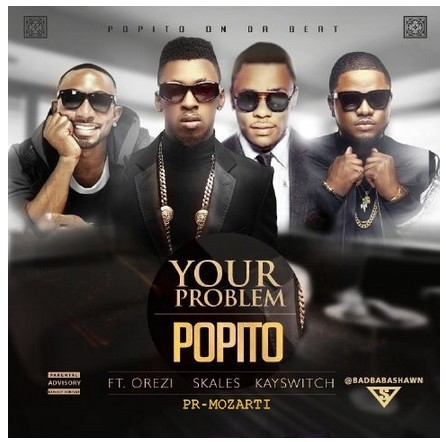 Your-p1 Download MP3: Popito [@popitob] – Your Problem ft. Skales x Orezi x KaySwitch
