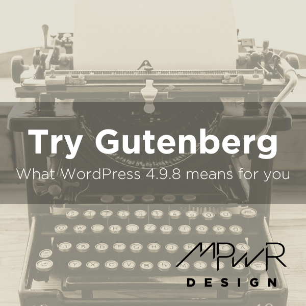 Try Gutenberg: What WordPress 4.9.8 means for you
