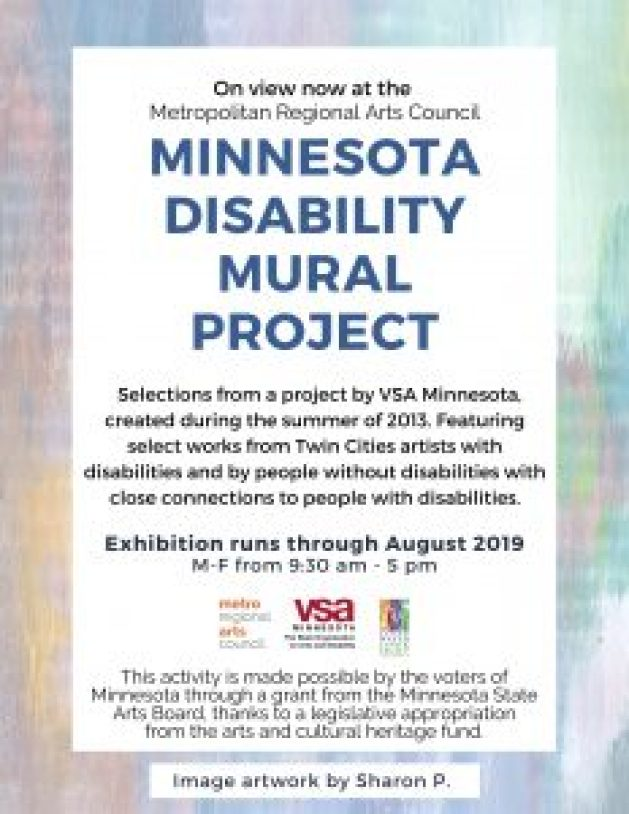 "Poster image reads "" On view now at the Metropolitan Regional Arts Council. Minnesota Disability Mural Project, a project by VSA Minnesota, created during the summer of 2013. Featuring select works from Twin Cities artists with disabilities and by people without disabilities with close connections to people with disabilities. Exhibition runs through August 2018. M-F from 9:30 am - 5 pm. Logos images of Metro Regional Arts Council, VSA Minnesota, and Clean Water, Land, and Legacy Amendment. This activity is made possible by the voters of Minnesota through a grant from the Minnesota State Arts Board, thanks to a legislative appropriation from the arts and cultural heritage fund. Artwork image by Sharon P."