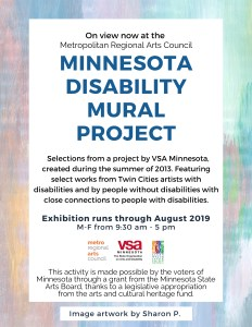 "Poster image reads "" On view now at the Metropolitan Regional Arts Council. Minnesota Disability Mural Project, a project by VSA Minnesota, created during the summer of 2013. Featuring select works from Twin Cities artists with disabilities and by people without disabilities with close connections to people with disabilities. Exhibition runs through August 2018. M-F from 9:30 am - 5 pm. Logos images of Metro Regional Arts Council, VSA Minnesota, and Clean Water, Land, and Legacy Amendment. This activity is made possible by the voters of Minnesota through a grant from the Minnesota State Arts Board, thanks to a legislative appropriation from the arts and cultural heritage fund."