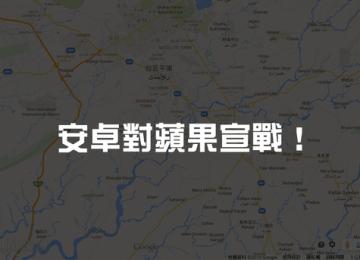 正式宣戰!安卓在自家地圖GoogleMap上霸凌蘋果