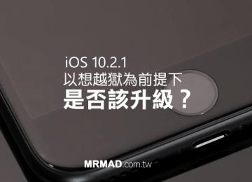 該升級至iOS 10.2.1等待越獄?還是降回iOS 10.2