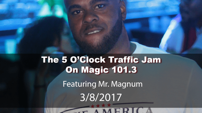 The 5 O'Clock Traffic Jam 20170308 featuring Gainesville's #1 DJ, Mr. Magnum on Magic 101.3