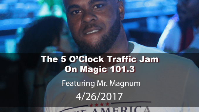 The 5 O'Clock Traffic Jam 20170426 featuring Gainesville's #1 DJ, Mr. Magnum on Magic 101.3