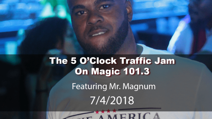 The 5 O'Clock Traffic Jam 20180704 featuring Gainesville's #1 DJ, Mr. Magnum on Magic 101.3