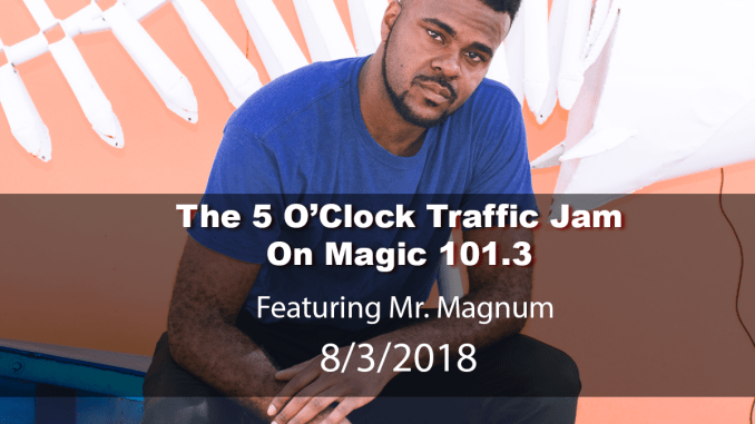 The 5 O'Clock Traffic Jam 20180803 featuring Gainesville's #1 DJ, Mr. Magnum on Magic 101.3
