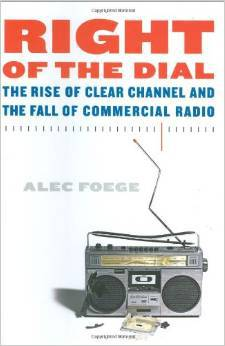 Right of the Dial: The Rise of Clear Channel and The Fall of Commercial Radio, Alec Foege