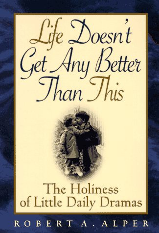 Life Doesn't Get Any Better Than This by Robert A. Alper, Rabbi Bob Alper, Mr. Media Interviews