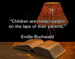 Children are made readers on the laps of their parents. —Emilie Buchwald