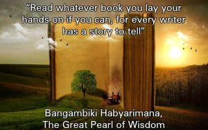 """Read whatever book you lay your hands on if you can, for every writer has a story to tell"" ― Bangambiki Habyarimana, The Great Pearl of Wisdom"