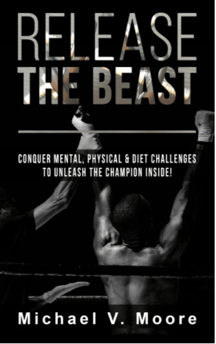 Release The Beast: Conquer Mental, Physical & Diet Challenges To Unleash The Champion Inside by Michael V. Moore aka Mr. Travel Fitness
