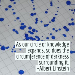 As our circle of knowledge expands, so does the circumference of darkness surrounding it. (Albert Einstein)