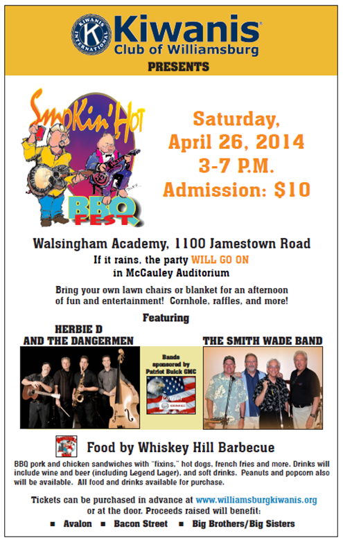 On Saturday, April 26, The Kiwanis Club of Williamsburg will hold our 4th annual Smokin' Hot Barbecue Fest on the lawn of Walsingham Academy from 3- 7 p.m. In case of rain, the Fest will be held in the McCauley Auditorium in the Walsingham Upper School. A donation of $10 is requested for admission. Children 12 and under accompanied by an adult are free. I have attached the flyer with the details. Please forward the flyer to your friends and family. Tickets are available in advance at www.williamsburgkiwanis.org or at the door.