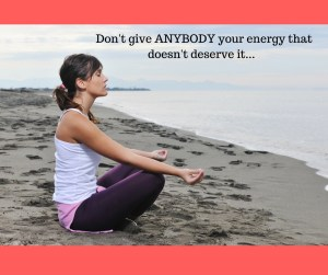 Don't give ANYBODY your energy that doesn't deserve it