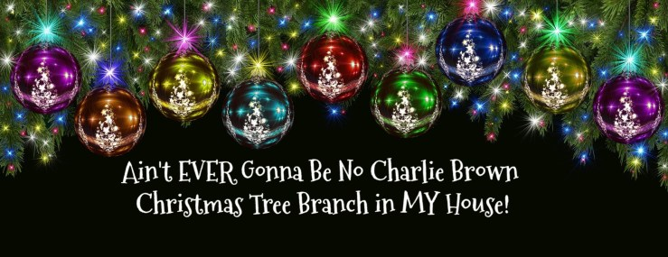Ain't EVER Gonna Be No Charlie Brown Christmas Tree Branch in MY House! Christmas holly title graphic with Christmas balls hanging