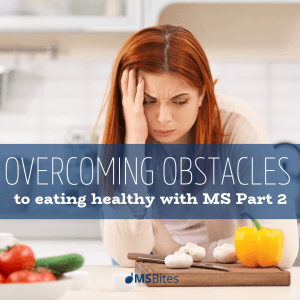 Overcoming Obstacles To Eating Healthy With MS Part 2