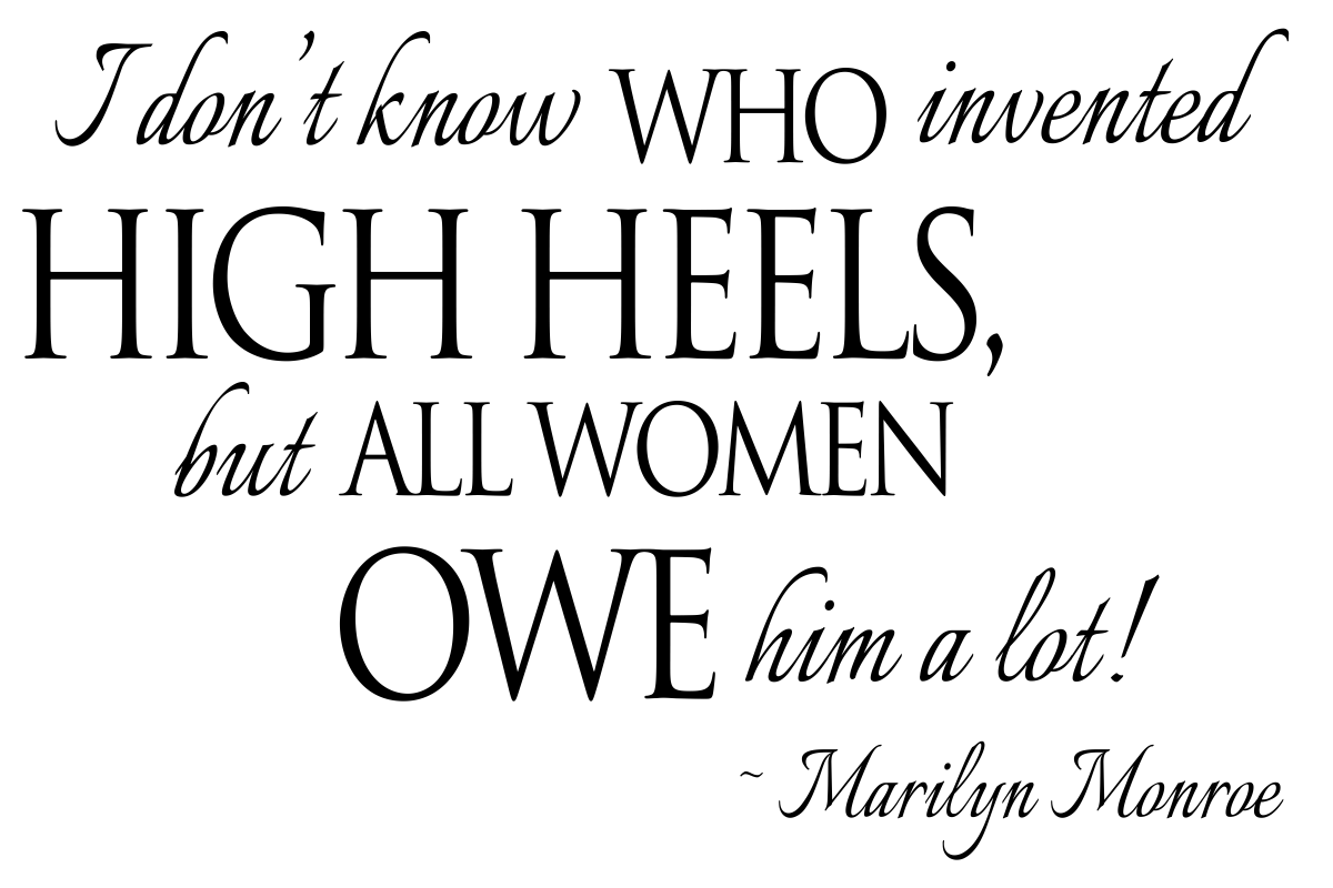 quote: I don't know who invented high heels, but all women owe him a lot