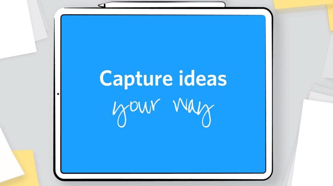 Capture ideas your way