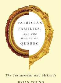 Patrician Families and the Making of Quebec, by Brian Young