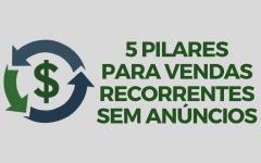 5 Pilares para Vendas Recorrentes sem Anúncios