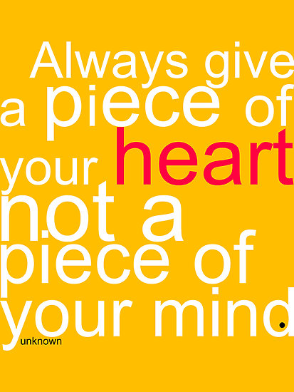 always give a piece of your heart not a piece of your mind