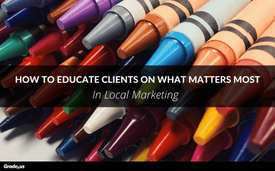 How to Educate Clients on What Matters Most In Local Marketing