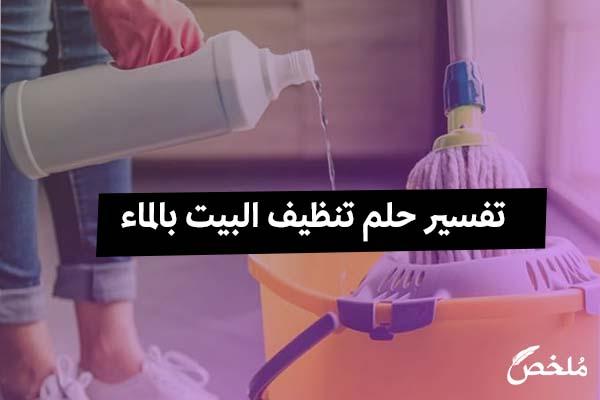 تفسير حلم تنظيف البيت بالماء